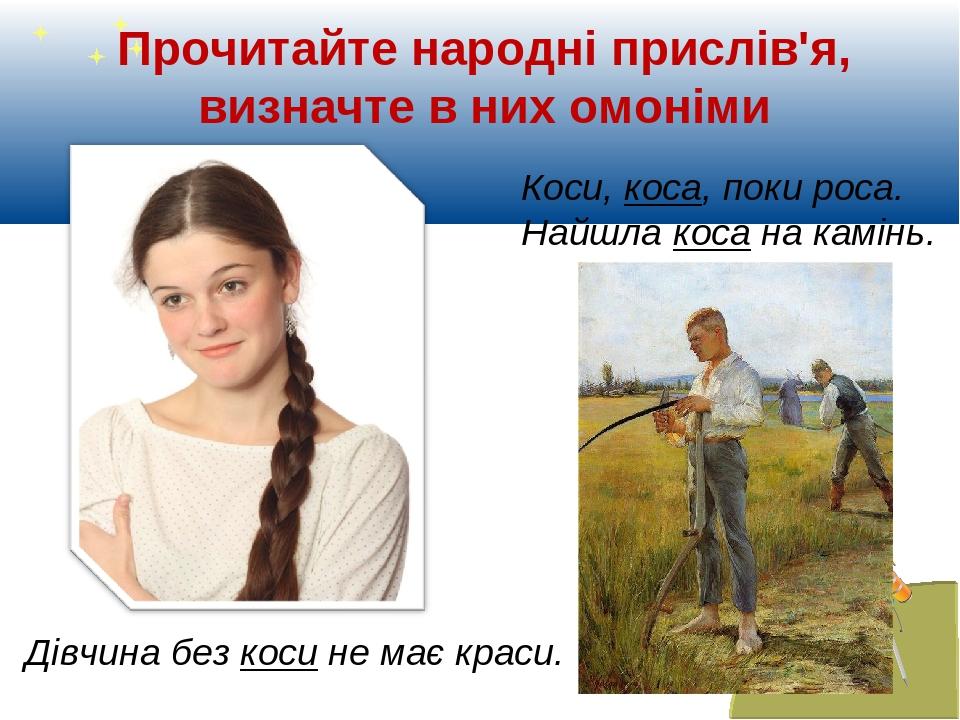 Прочитайте народні прислів'я, визначте в них омоніми Коси, коса, поки роса. Найшла коса на камінь. Дівчина без коси не має краси.