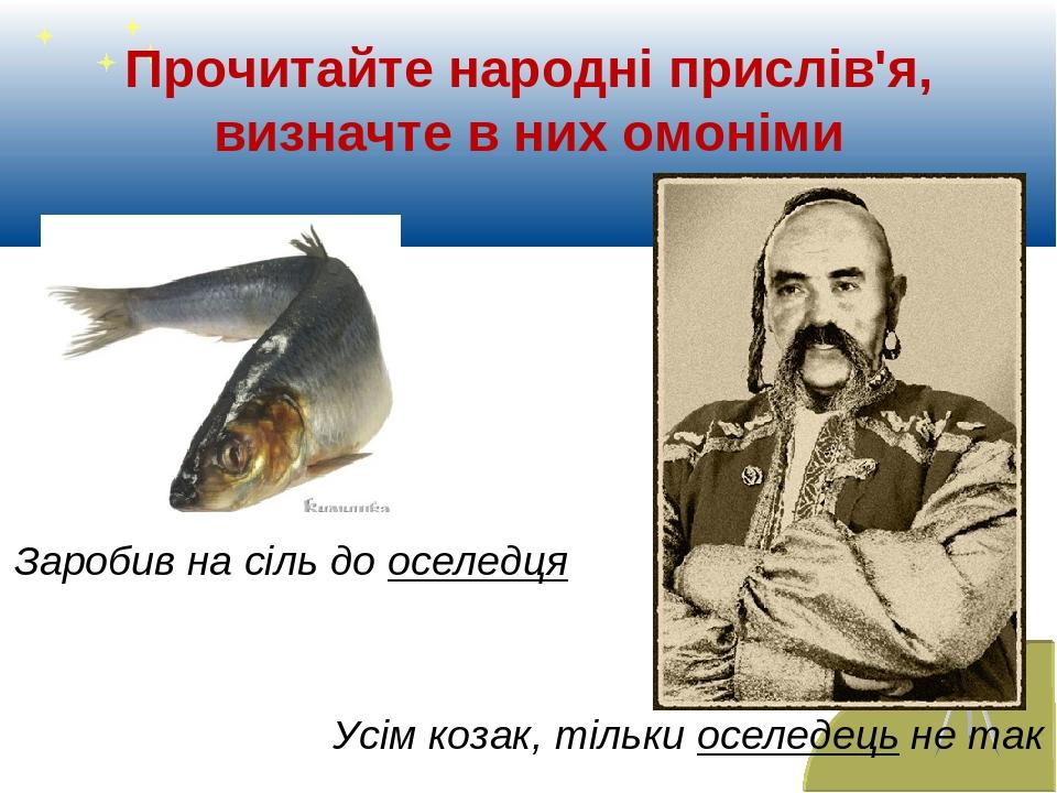 Прочитайте народні прислів'я, визначте в них омоніми Усім козак, тільки оселедець не так Заробив на сіль до оселедця