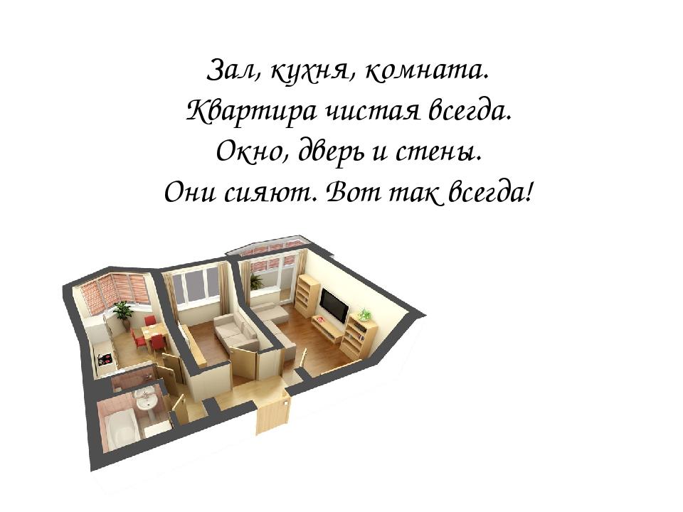 Зал, кухня, комната. Квартира чистая всегда. Окно, дверь и стены. Они сияют. Вот так всегда!