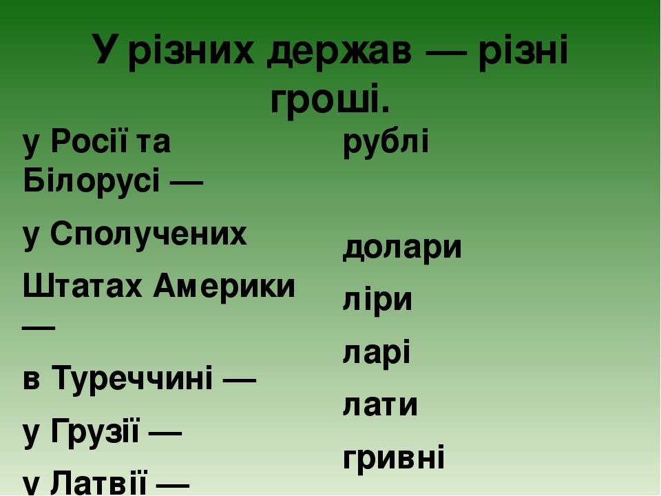 У різних держав — різні гроші. у Росії та Білорусі — у Сполучених Штатах Америки — в Туреччині — у Грузії — у Латвії — в Україні — рублі долари лір...