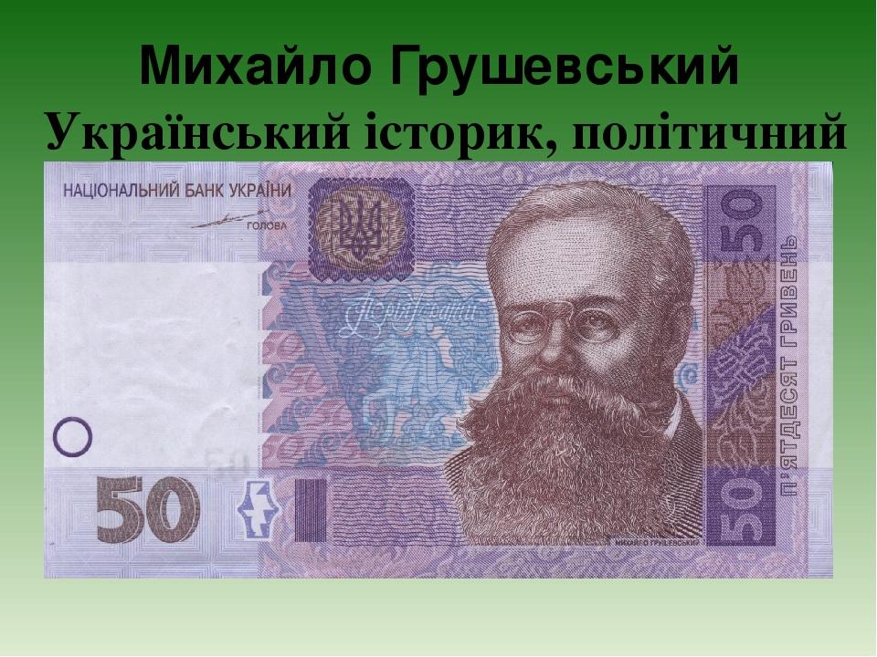 Михайло Грушевський Український історик, політичний діяч