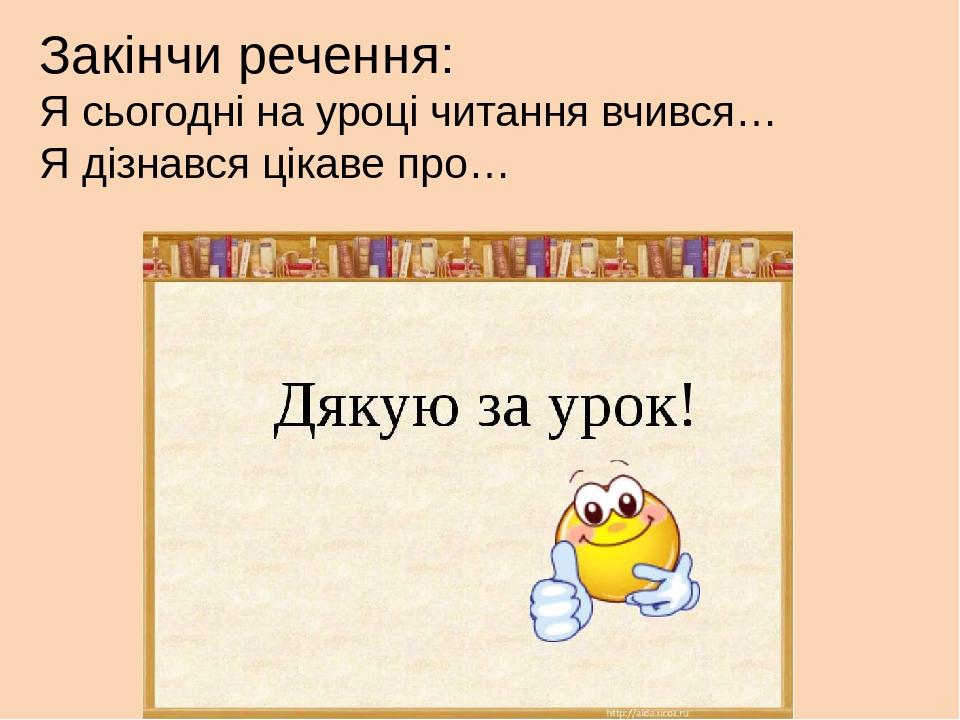 Закінчи речення: Я сьогодні на уроці читання вчився… Я дізнався цікаве про…