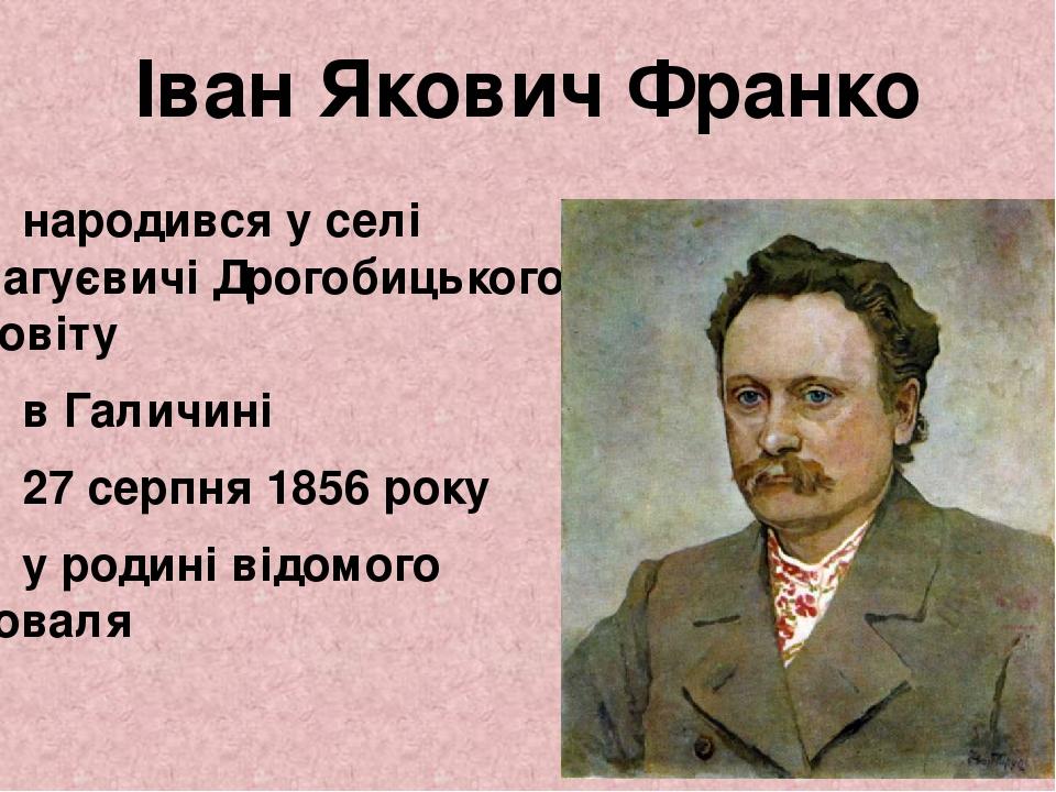 Іван Якович Франко народився у селі Нагуєвичі Дрогобицького повіту в Галичині 27серпня 1856 року у родині відомого коваля