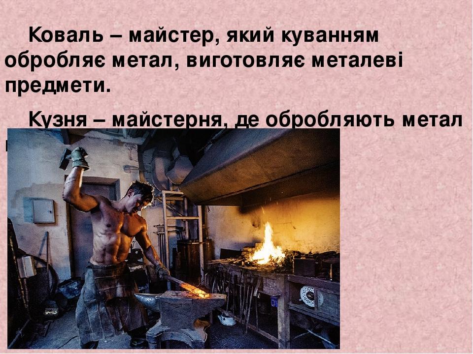 Коваль – майстер, який куванням обробляє метал, виготовляє металеві предмети. Кузня – майстерня, де обробляють метал куванням.