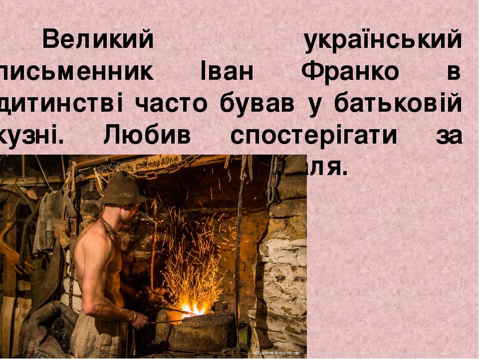 Великий український письменник Іван Франко в дитинстві часто бував у батьковій кузні. Любив спостерігати за нелегкою роботою коваля.