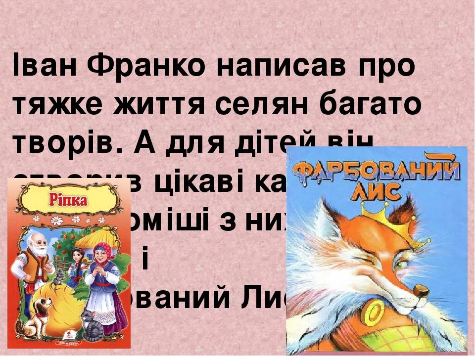 Іван Франко написав про тяжке життя селян багато творів. А для дітей він створив цікаві казки. Найвідоміші з них — «Ріпка» і «Фарбований Лис».