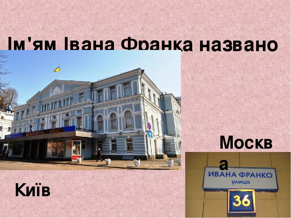 Ім'ям Івана Франка названо вулиці, театри, школи. Москва Київ