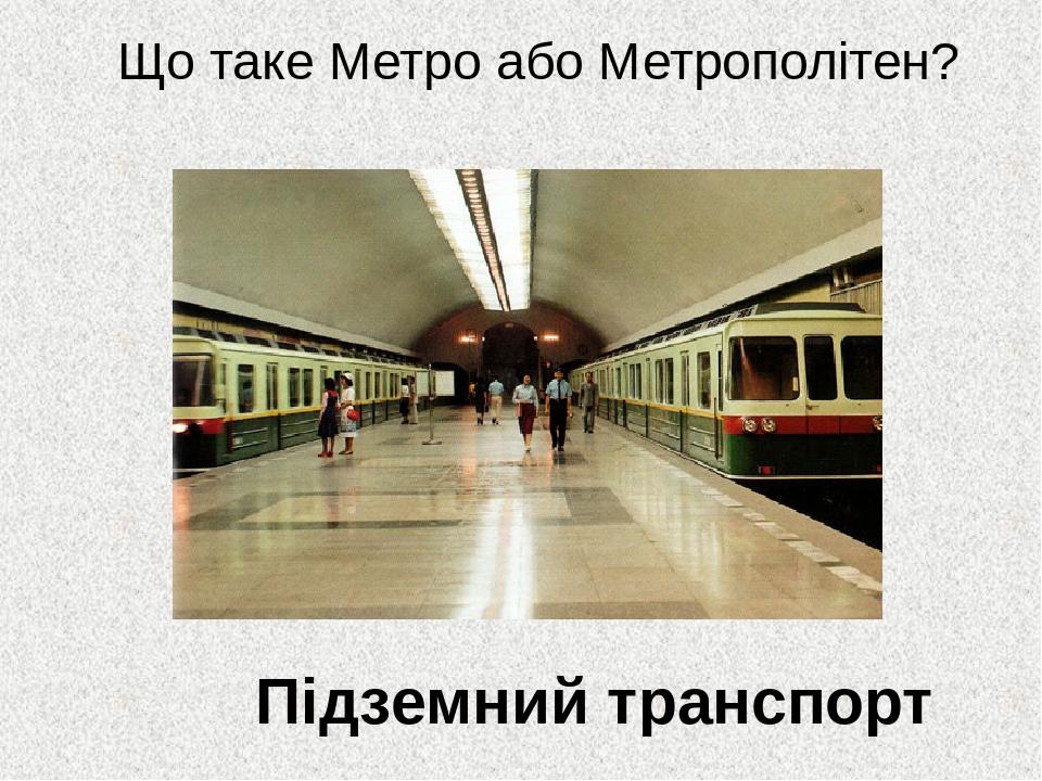 Підземний транспорт Що таке Метро або Метрополітен?