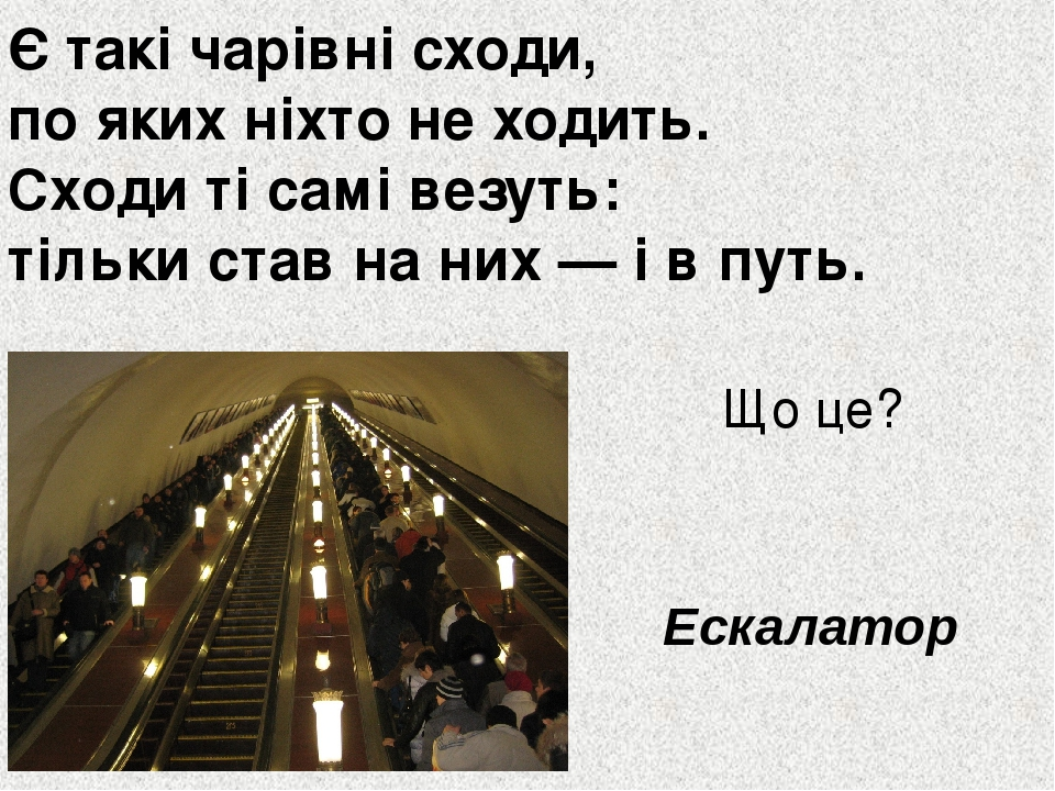 Є такі чарівні сходи, по яких ніхто не ходить. Сходи ті самі везуть: тільки став на них — і в путь. Що це? Ескалатор