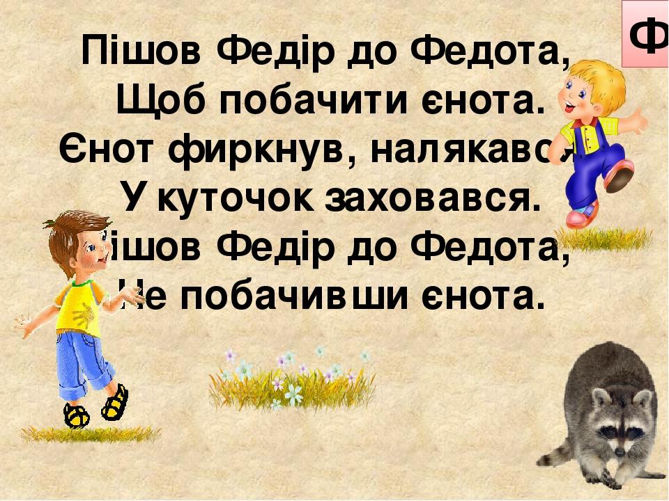 Пішов Федір до Федота, Щоб побачити єнота. Єнот фиркнув, налякався, У куточок заховався. Пішов Федір до Федота, Не побачивши єнота. Ф