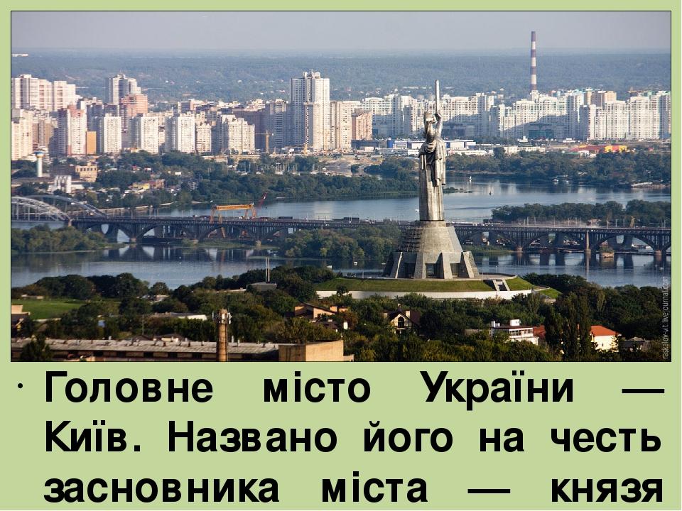 Головне місто України — Київ. Названо його на честь засновника міста — князя Кия.