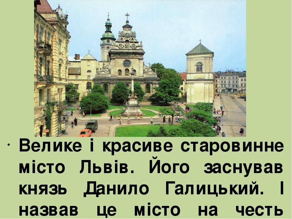 Велике і красиве старовинне місто Львів. Його заснував князь Данило Галицький. І назвав це місто на честь свого сина Лева.