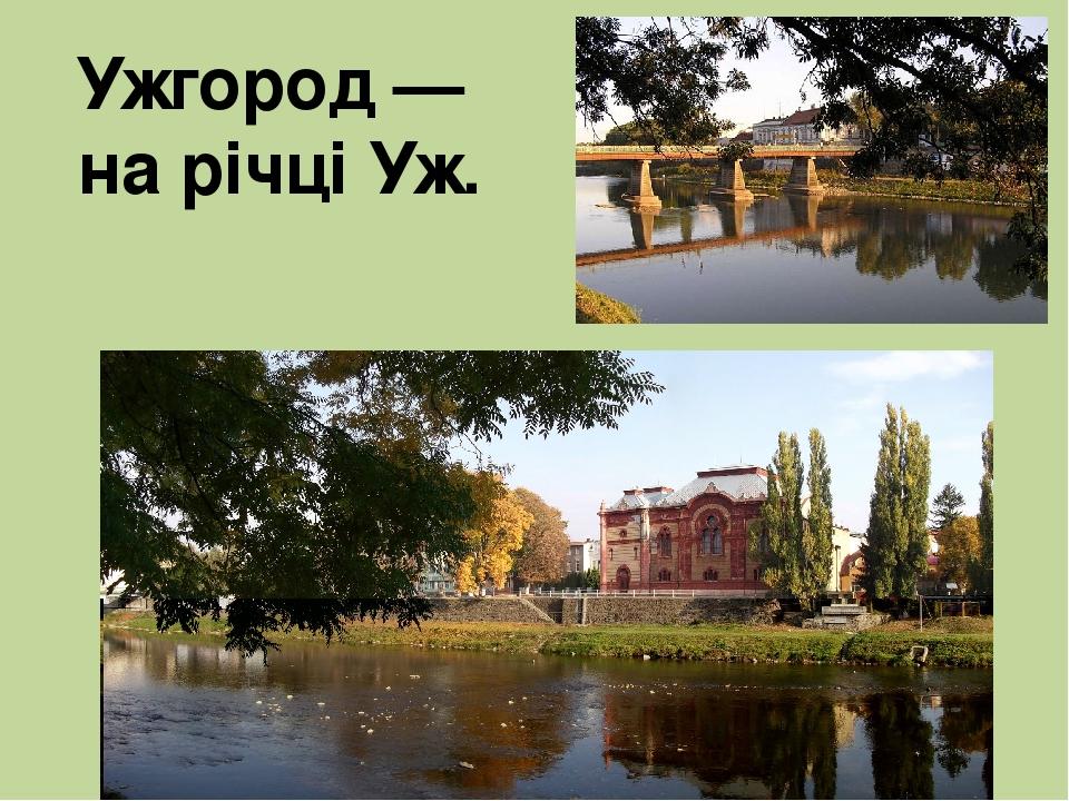 Ужгород — на річці Уж.