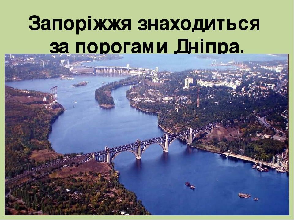 Запоріжжя знаходиться за порогами Дніпра.