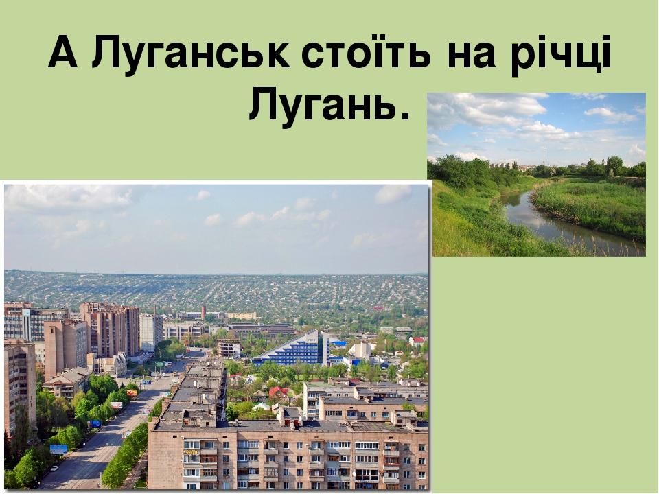 А Луганськ стоїть на річці Лугань.