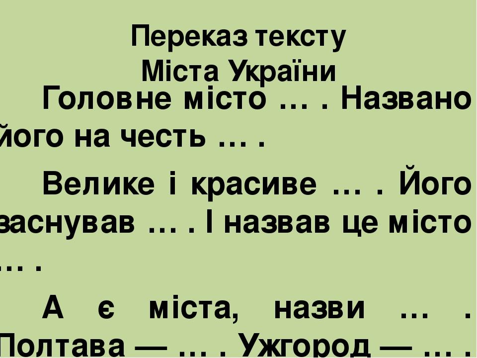 Переказ тексту Міста України Головне місто … . Названо його на честь … . Велике і красиве … . Його заснував … . І назвав це місто … . А є міста, на...