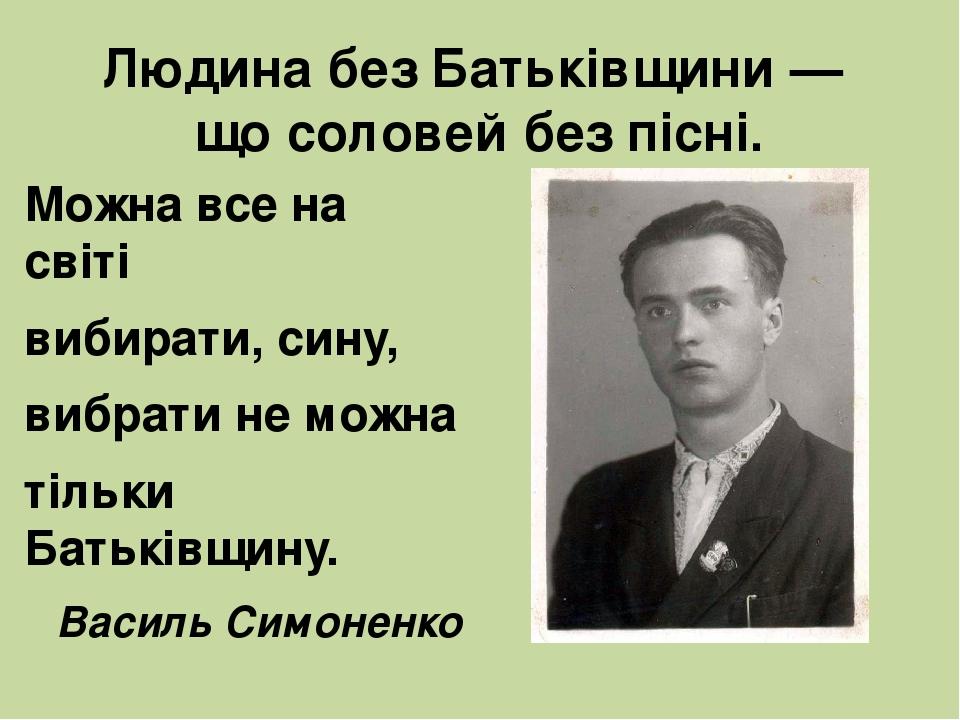 Людина без Батьківщини — що соловей без пісні. Можна все на світі вибирати, сину, вибрати не можна тільки Батьківщину. Василь Симоненко