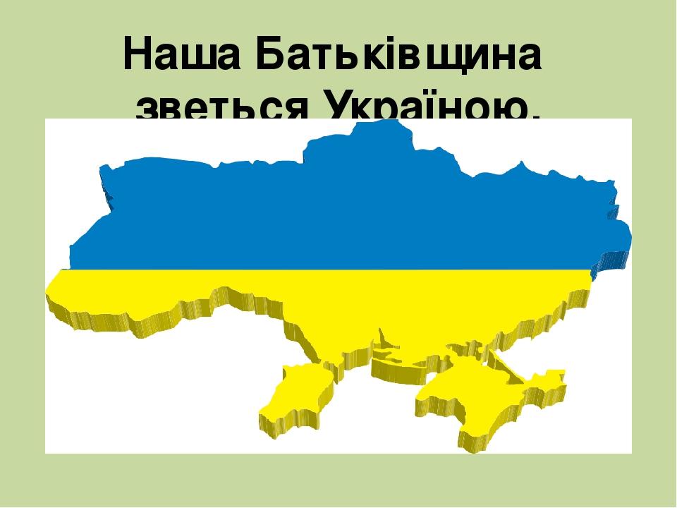 Наша Батьківщина зветься Україною.