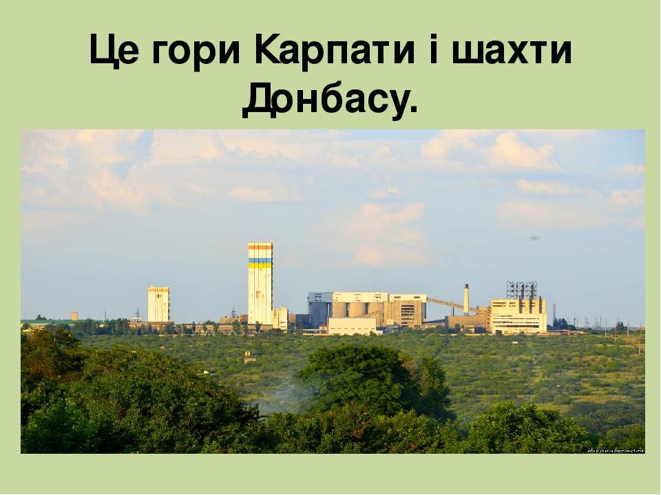 Це гори Карпати і шахти Донбасу.