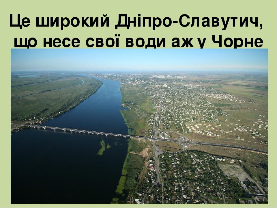 Це широкий Дніпро-Славутич, що несе свої води аж у Чорне море.