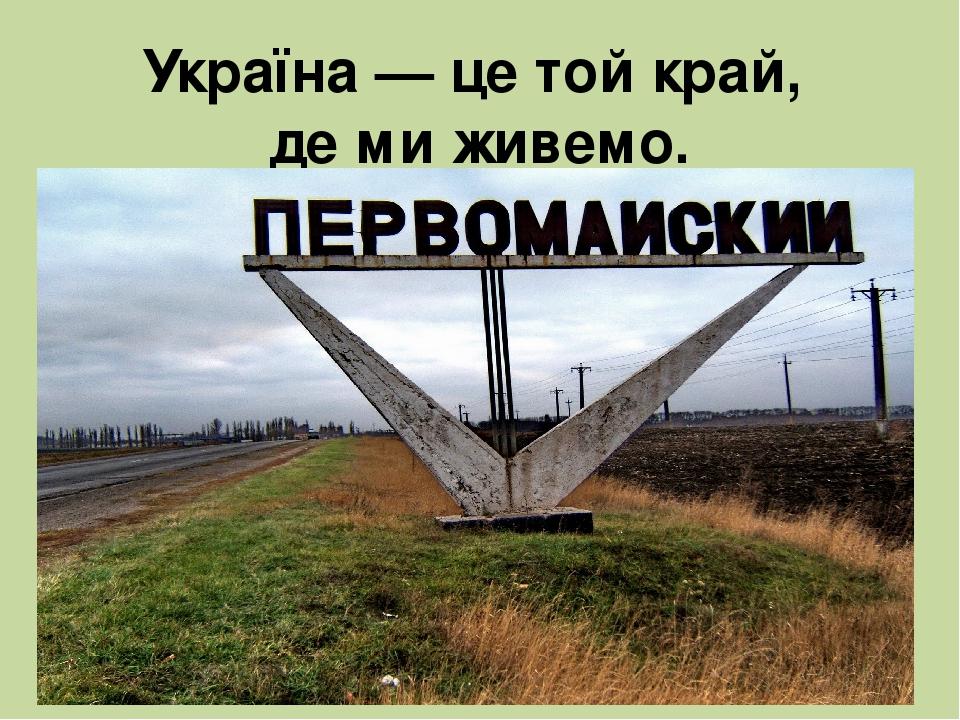Україна — це той край, де ми живемо.