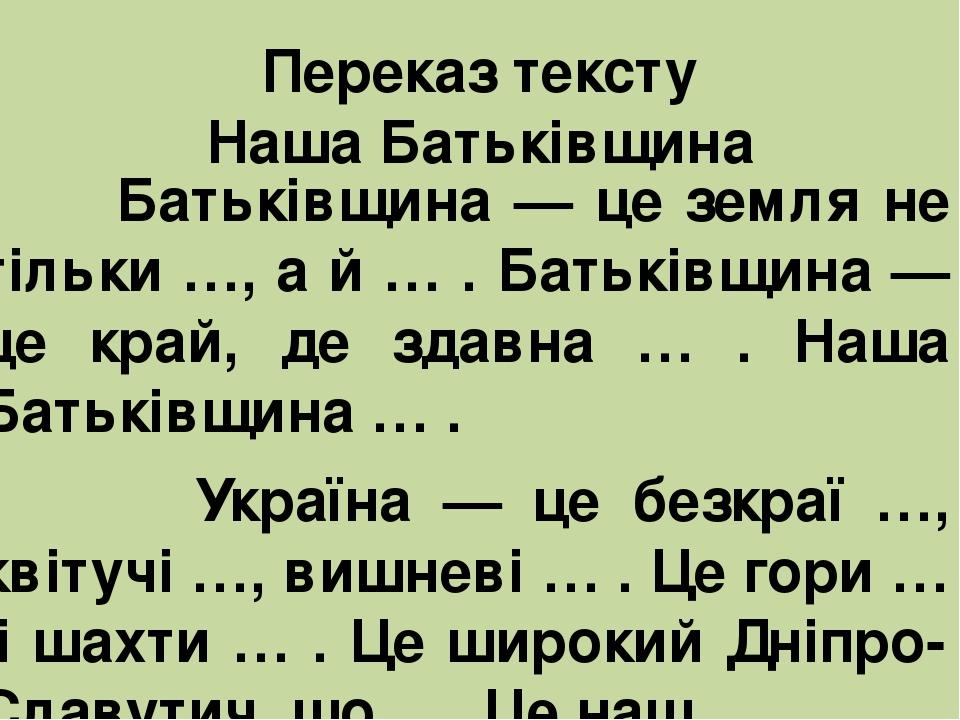 Переказ тексту Наша Батьківщина Батьківщина — це земля не тільки …, а й … . Батьківщина — це край, де здавна … . Наша Батьківщина … . Україна — це ...