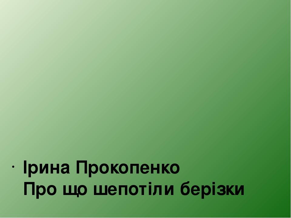 Ірина Прокопенко Про що шепотіли берізки