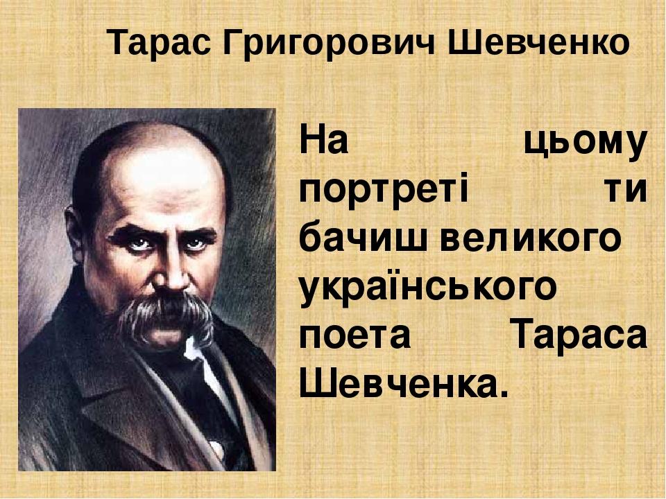 Тарас Григорович Шевченко На цьому портреті ти бачиш великого українського поета Тараса Шевченка.