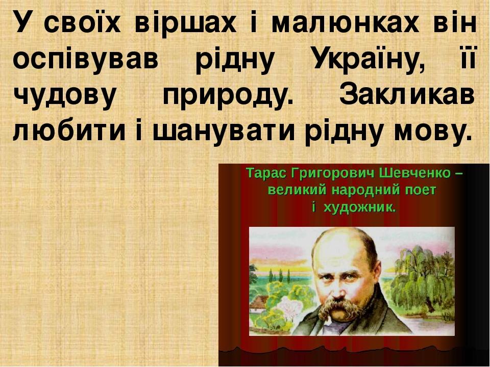 У своїх віршах і малюнках він оспівував рідну Україну, її чудову природу. Закликав любити і шанувати рідну мову.