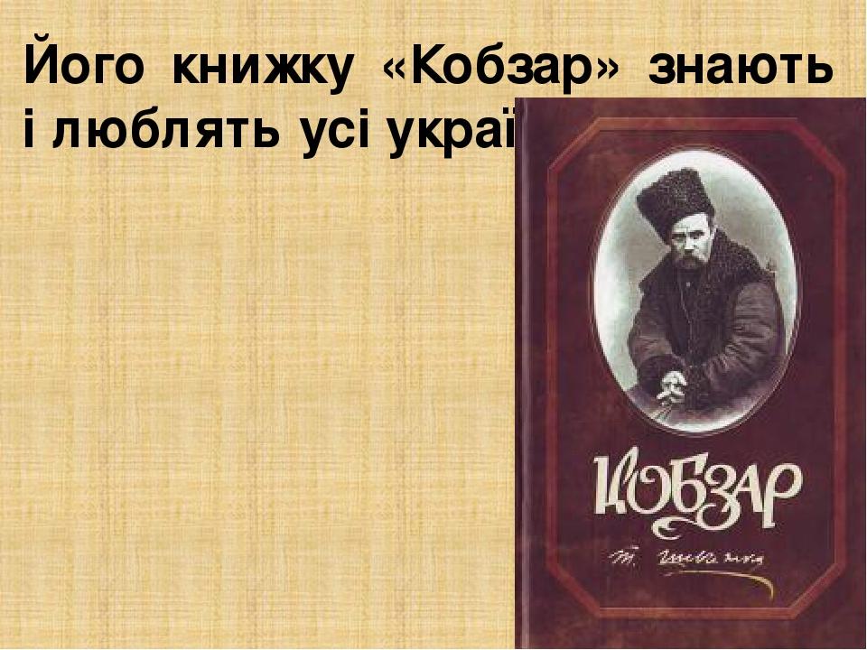 Його книжку «Кобзар» знають і люблять усі українці.
