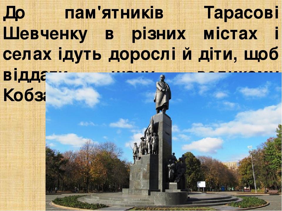 До пам'ятників Тарасові Шевченку в різних містах і селах ідуть дорослі й діти, щоб віддати шану великому Кобзареві.
