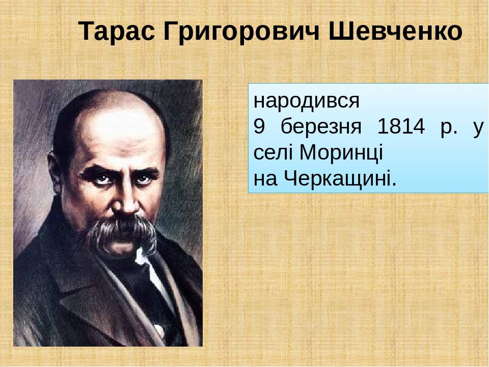 Тарас Григорович Шевченко народився 9 березня 1814 р. у селі Моринці на Черкащині.
