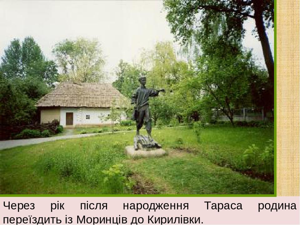 Через рік після народження Тараса родина переїздить із Моринців до Кирилівки.