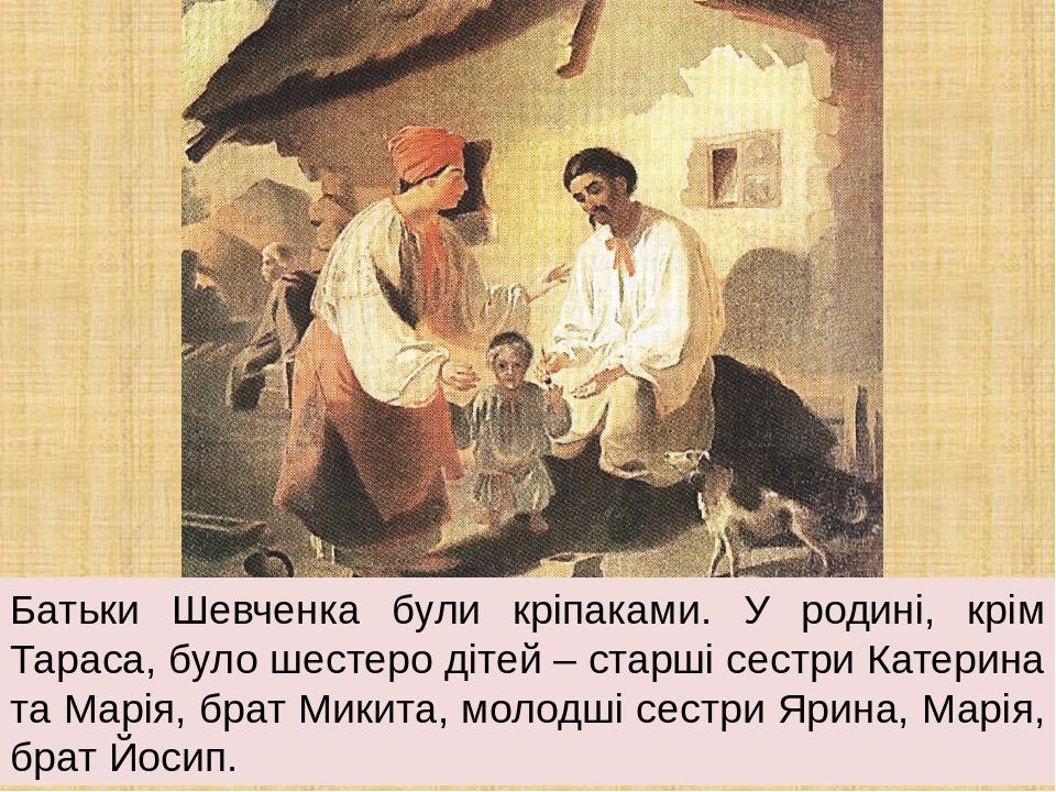 Батьки Шевченка були кріпаками. У родині, крім Тараса, було шестеро дітей – старші сестри Катерина та Марія, брат Микита, молодші сестри Ярина, Мар...