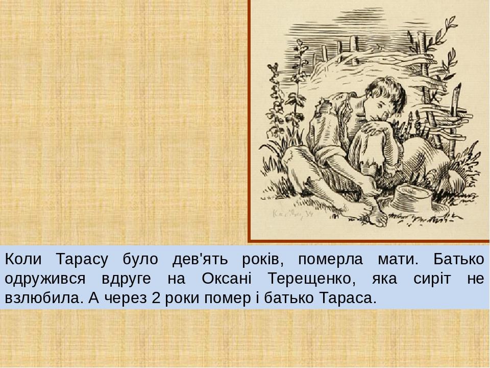 Коли Тарасу було дев'ять років, померла мати. Батько одружився вдруге на Оксані Терещенко, яка сиріт не взлюбила. А через 2 роки помер і батько Тар...
