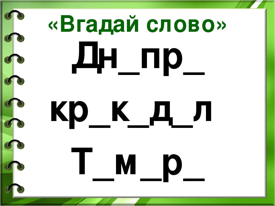 «Вгадай слово» Дн_пр_ кр_к_д_л Т_м_р_