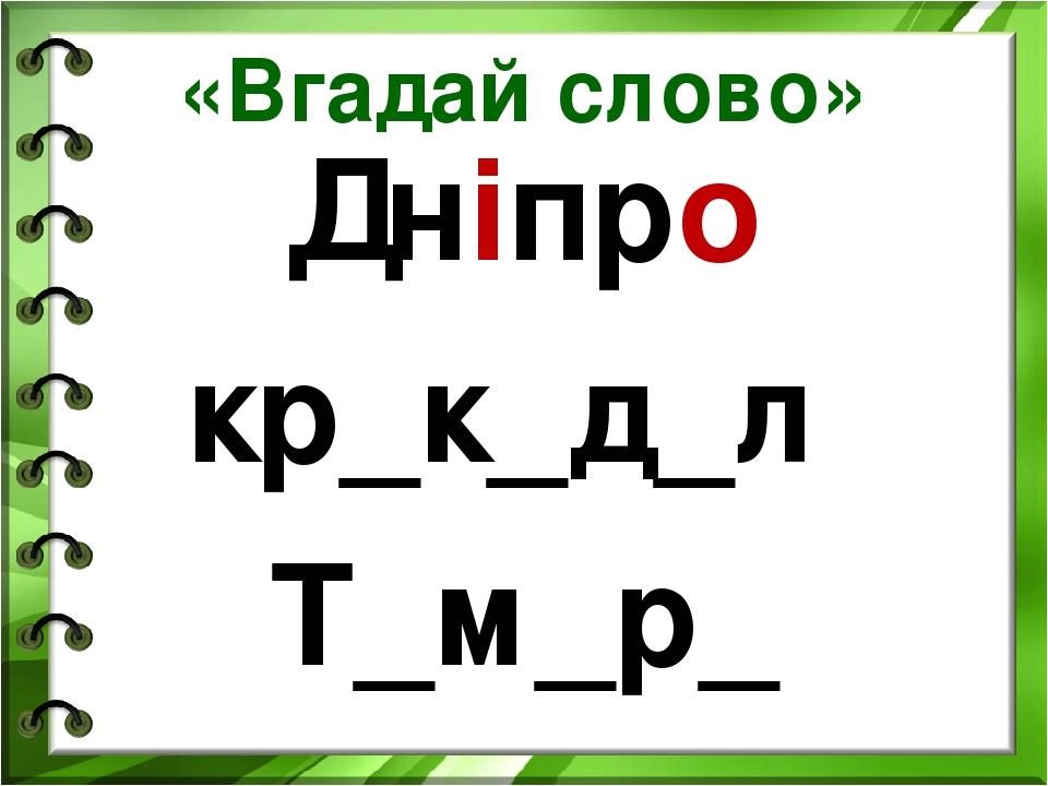 «Вгадай слово» Дніпро кр_к_д_л Т_м_р_