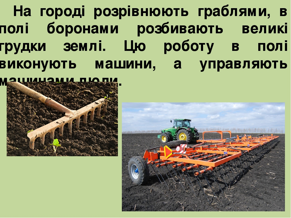 На городі розрівнюють граблями, в полі боронами розбивають великі грудки землі. Цю роботу в полі виконують машини, а управляють машинами люди.