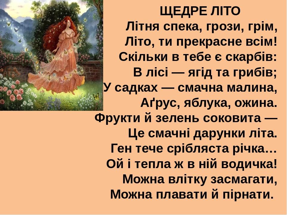 ЩЕДРЕ ЛІТО Літня спека, грози, грім, Літо, ти прекрасне всім! Скільки в тебе є скарбів: В лісі — ягід та грибів; У садках — смачна малина, Аґрус, я...