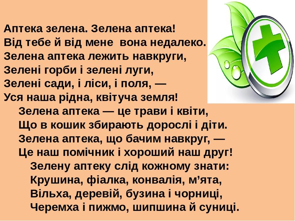 Аптека зелена. Зелена аптека! Від тебе й від мене вона недалеко. Зелена аптека лежить навкруги, Зелені горби і зелені луги, Зелені сади, і ліси, і ...