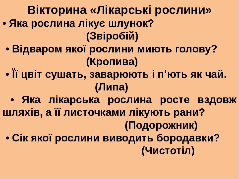 Вікторина «Лікарські рослини» • Яка рослина лікує шлунок? (Звіробій) • Відваром якої рослини миють голову? (Кропива) • Її цвіт сушать, заварюють і ...