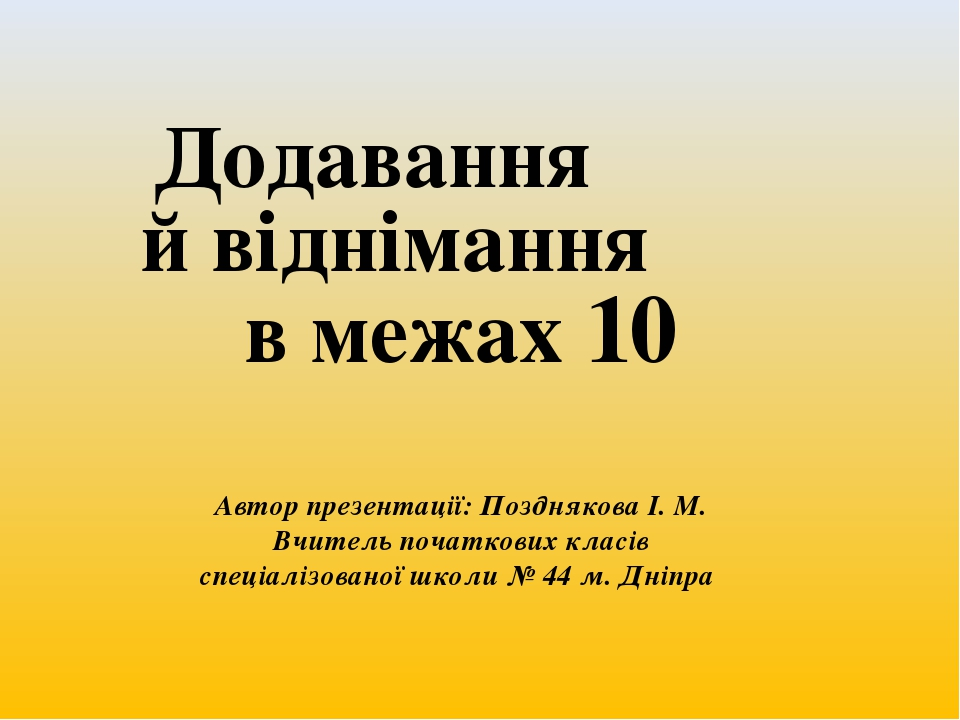 Додавання й віднімання в межах 10 Автор презентації: Позднякова І. М. Вчитель початкових класів спеціалізованої школи № 44 м. Дніпра