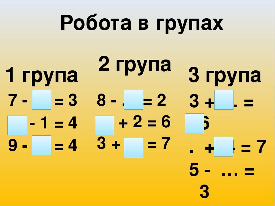 7 - … = 3 … - 1 = 4 9 - … = 4 8 - … = 2 … + 2 = 6 3 + … = 7 3 + … = 6 . + 4 = 7 5 - … = 3 Робота в групах 1 група 2 група 3 група