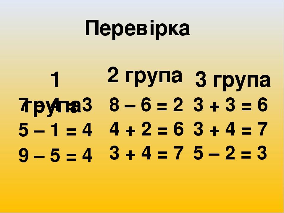 7 – 4 = 3 5 – 1 = 4 9 – 5 = 4 8 – 6 = 2 4 + 2 = 6 3 + 4 = 7 3 + 3 = 6 3 + 4 = 7 5 – 2 = 3 Перевірка 1 група 2 група 3 група
