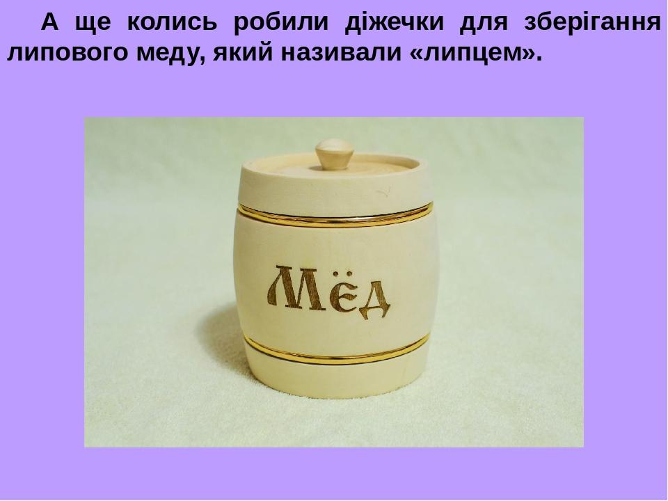 А ще колись робили діжечки для зберігання липового меду, який називали «липцем».