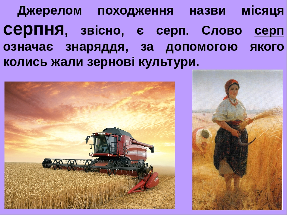 Джерелом походження назви місяця серпня, звісно, є серп. Слово серп означає знаряддя, за допомогою якого колись жали зернові культури.