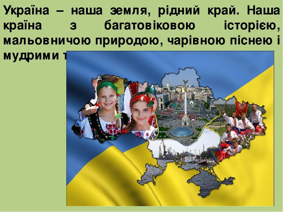 Україна – наша земля, рідний край. Наша країна з багатовіковою історією, мальовничою природою, чарівною піснею і мудрими талановитими людьми.