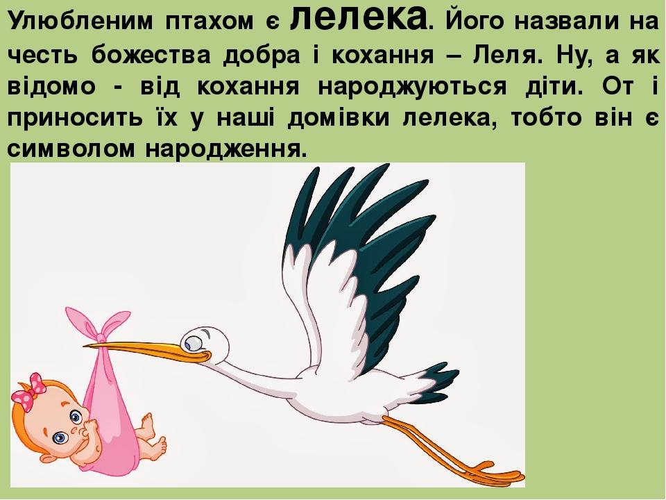 Улюбленим птахом є лелека. Його назвали на честь божества добра і кохання – Леля. Ну, а як відомо - від кохання народжуються діти. От і приносить ї...