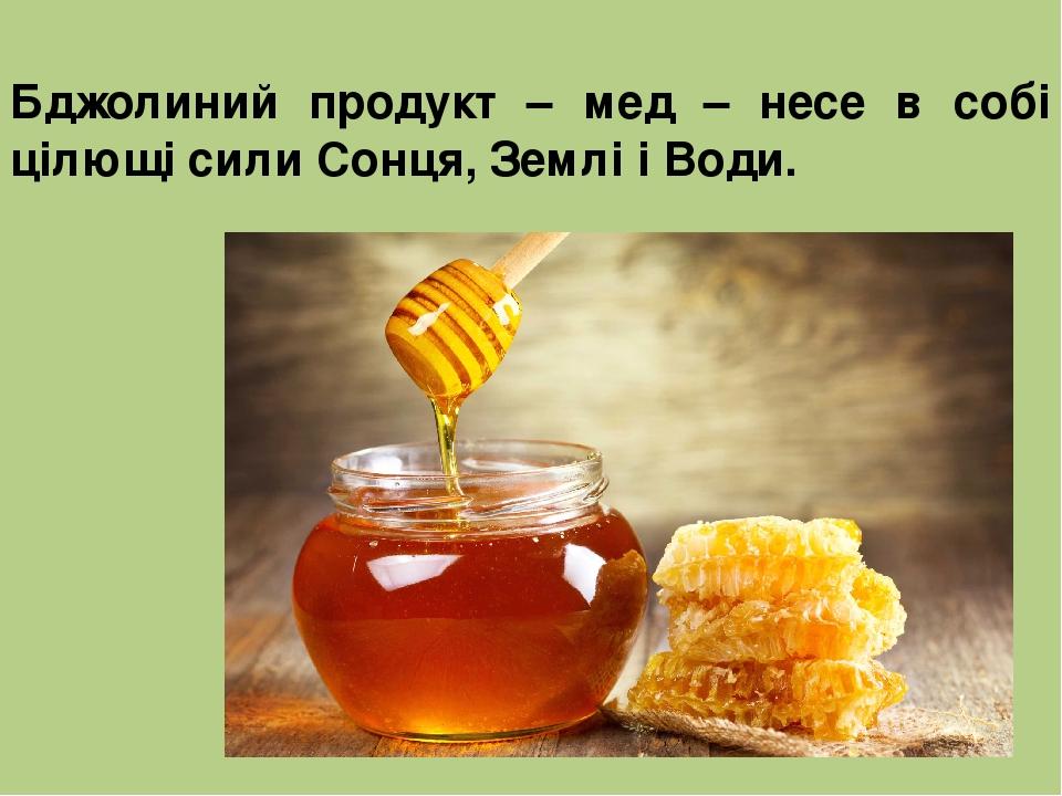 Бджолиний продукт – мед – несе в собі цілющі сили Сонця, Землі і Води.