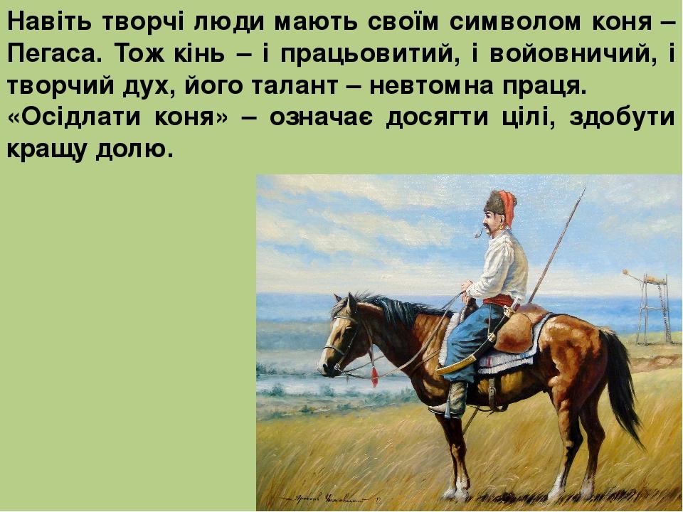 Навіть творчі люди мають своїм символом коня – Пегаса. Тож кінь – і працьовитий, і войовничий, і творчий дух, його талант – невтомна праця. «Осідла...